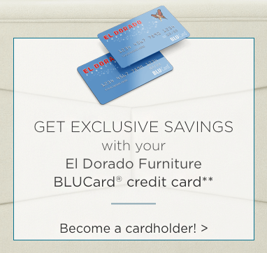 Get exclusive savings with your El Dorado Furniture Blucard. Become a cardholder.