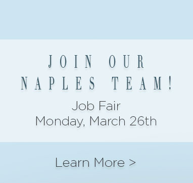 Join Our Naples Team! Job fair Monday march Twenty Sixth. Learn more.